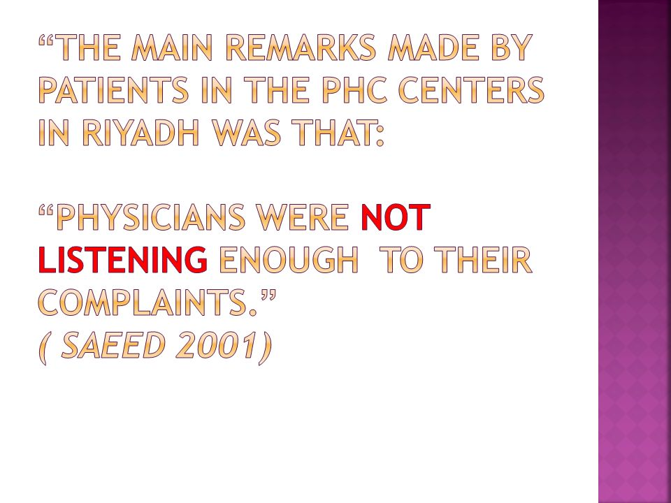 The main remarks made by patients in the PHC centers in Riyadh was that: physicians were not listening enough to their complaints. ( Saeed 2001)