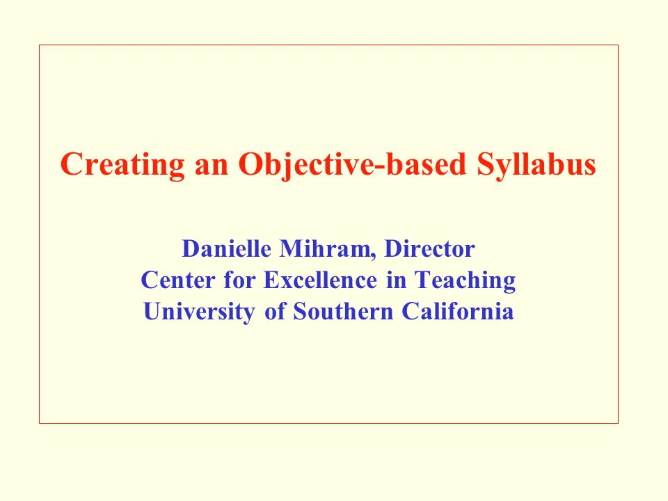 Creating an Objective-based Syllabus Danielle Mihram, Director Center for Excellence in Teaching University of Southern California