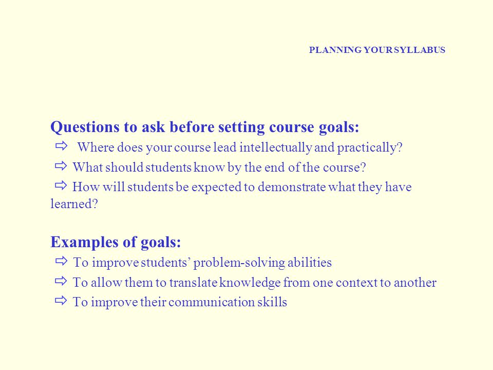 PLANNING YOUR SYLLABUS Questions to ask before setting course goals:  Where does your course lead intellectually and practically.