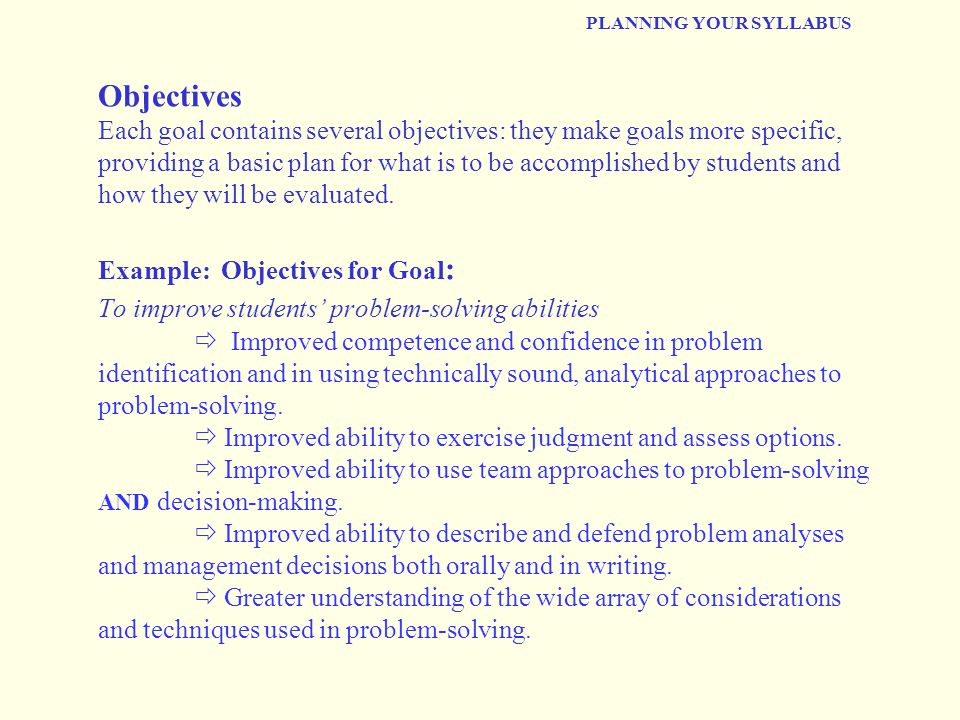 PLANNING YOUR SYLLABUS Objectives Each goal contains several objectives: they make goals more specific, providing a basic plan for what is to be accomplished by students and how they will be evaluated.