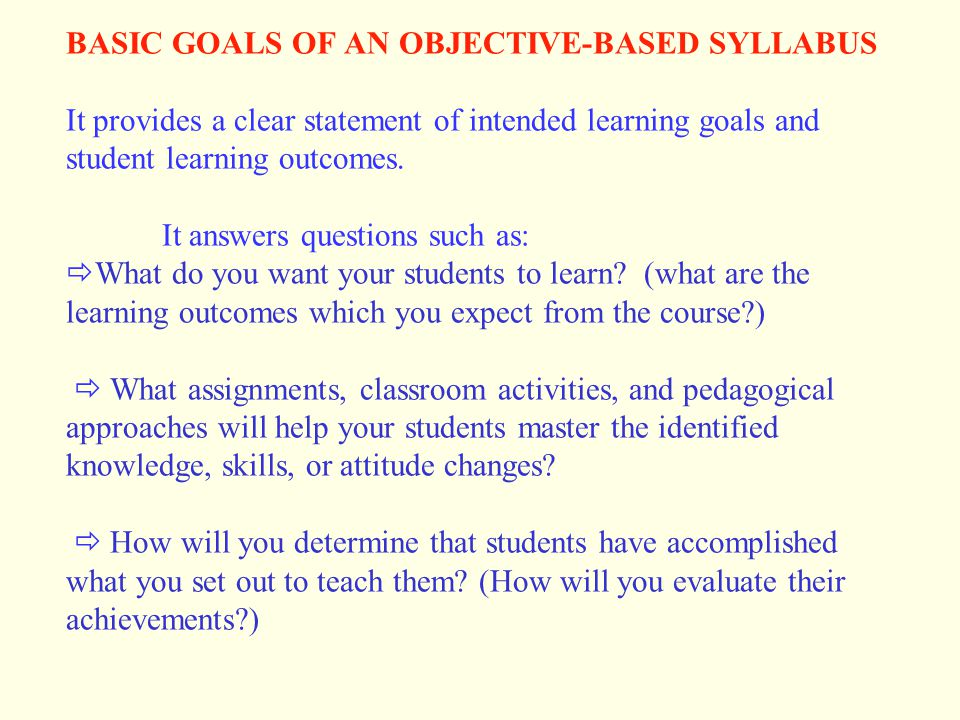 BASIC GOALS OF AN OBJECTIVE-BASED SYLLABUS It provides a clear statement of intended learning goals and student learning outcomes. It answers questions such as: What do you want your students to learn (what are the learning outcomes which you expect from the course )  What assignments, classroom activities, and pedagogical approaches will help your students master the identified knowledge, skills, or attitude changes  How will you determine that students have accomplished what you set out to teach them (How will you evaluate their achievements )