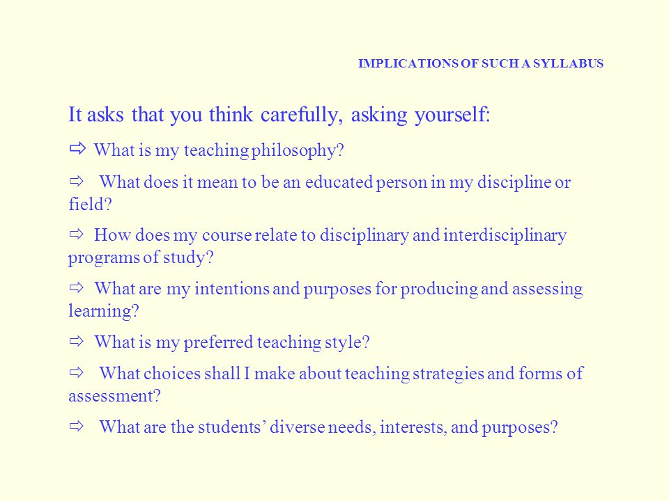 IMPLICATIONS OF SUCH A SYLLABUS It asks that you think carefully, asking yourself:  What is my teaching philosophy.