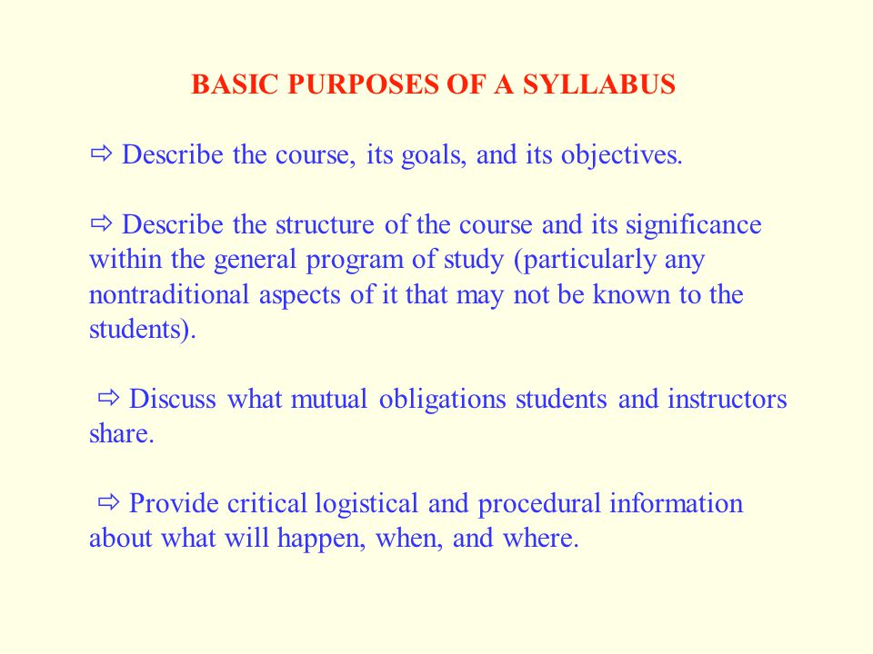 BASIC PURPOSES OF A SYLLABUS  Describe the course, its goals, and its objectives.