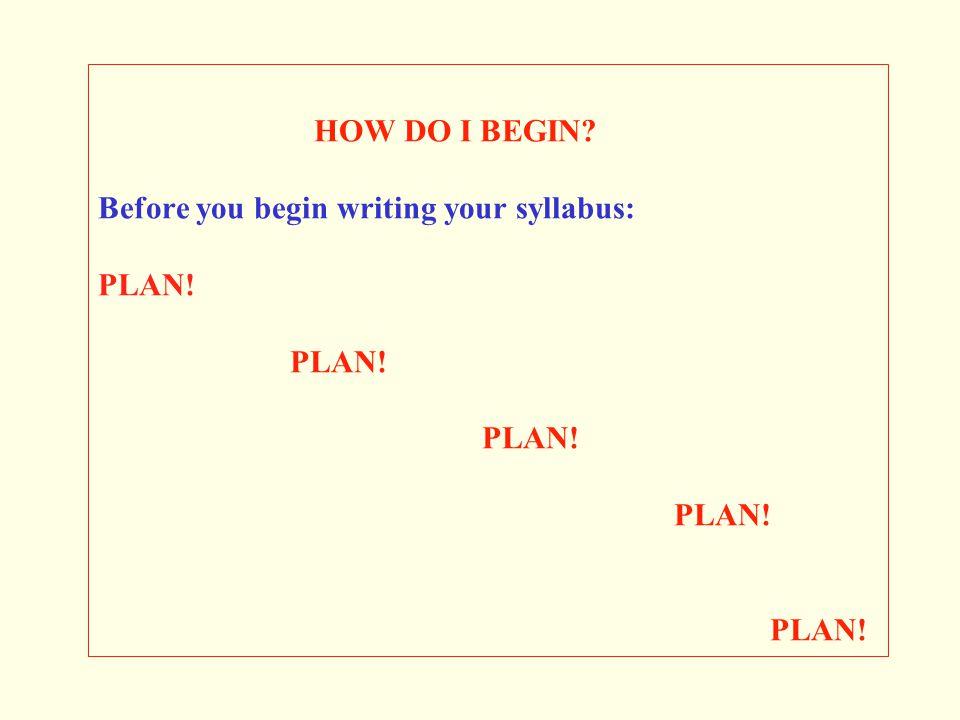 HOW DO I BEGIN. Before you begin writing your syllabus: PLAN. PLAN