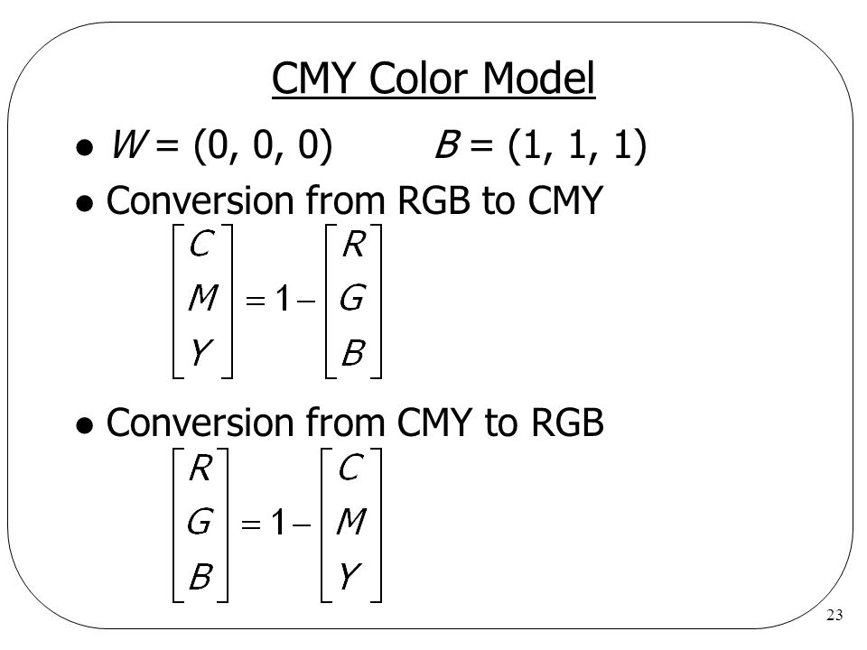 CMY Color Model W = (0, 0, 0) B = (1, 1, 1) Conversion from RGB to CMY