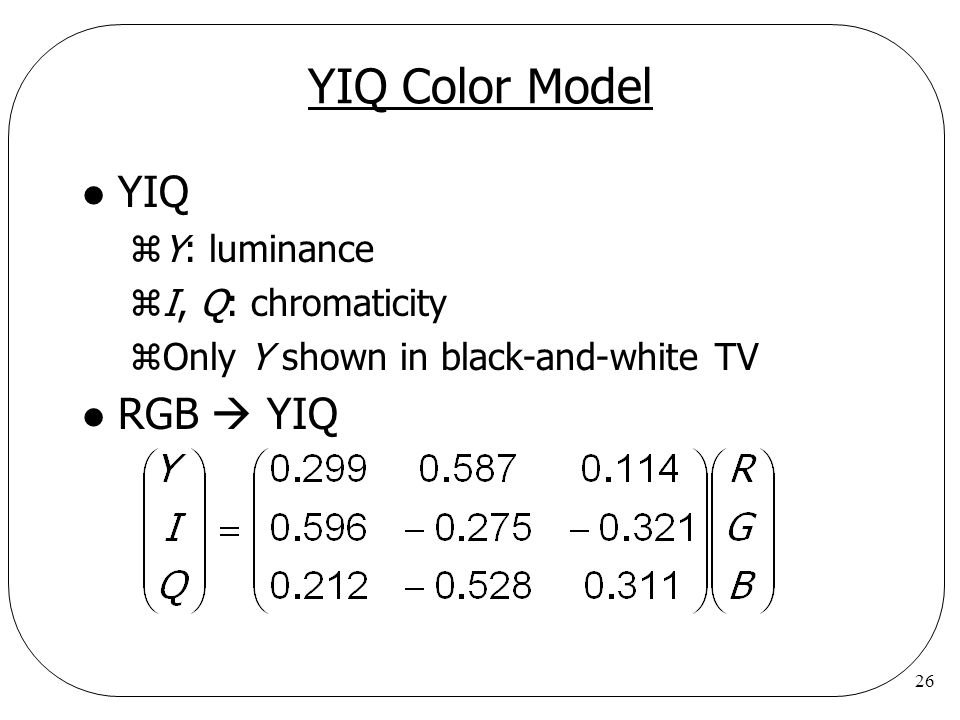 YIQ Color Model YIQ RGB  YIQ Y: luminance I, Q: chromaticity