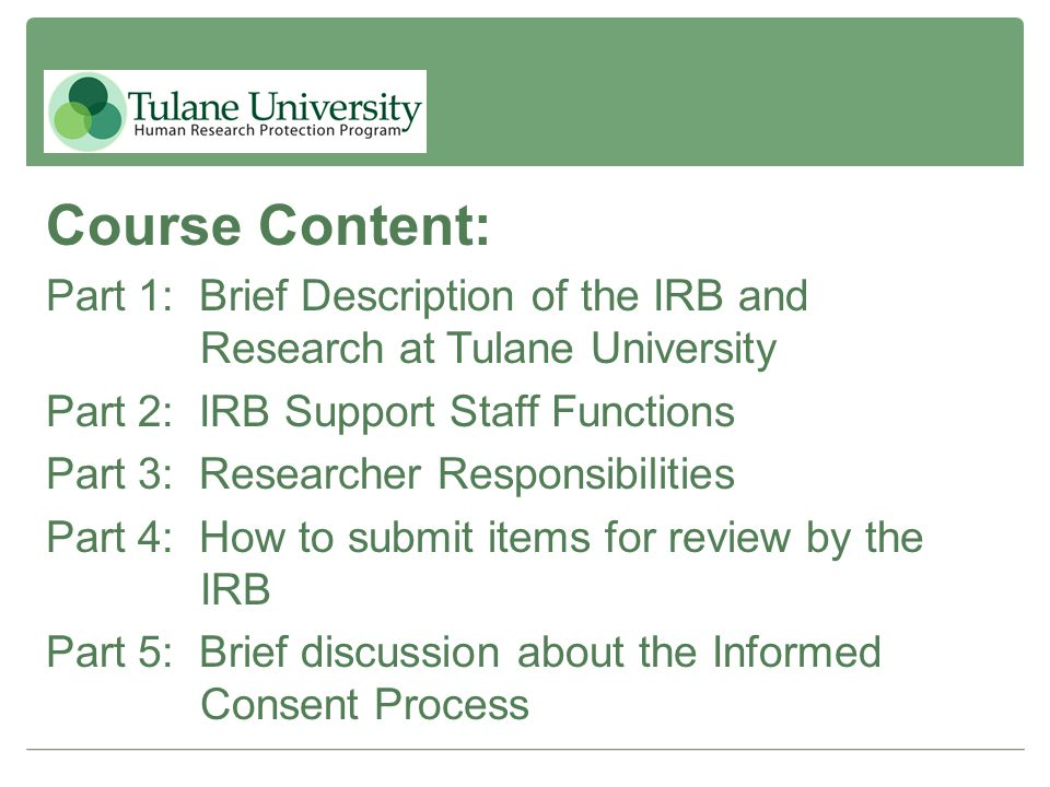 Course Content: Part 1: Brief Description of the IRB and Research at Tulane University. Part 2: IRB Support Staff Functions.