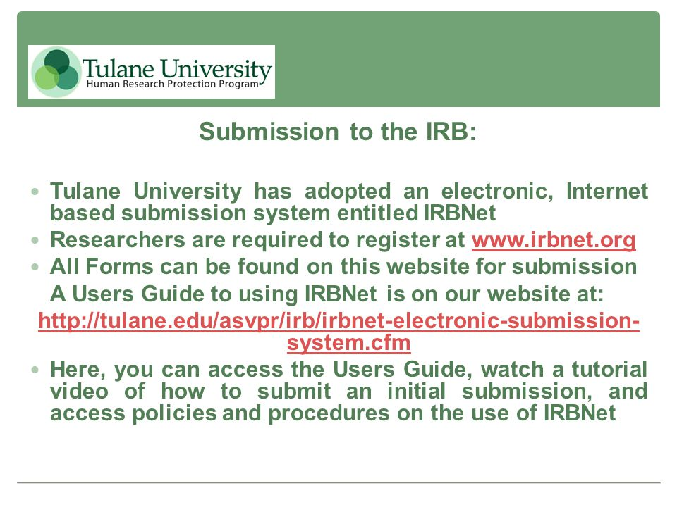 Submission to the IRB: Tulane University has adopted an electronic, Internet based submission system entitled IRBNet.