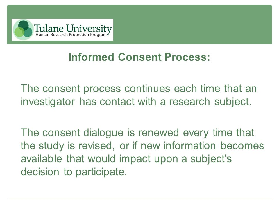 Informed Consent Process: The consent process continues each time that an investigator has contact with a research subject.