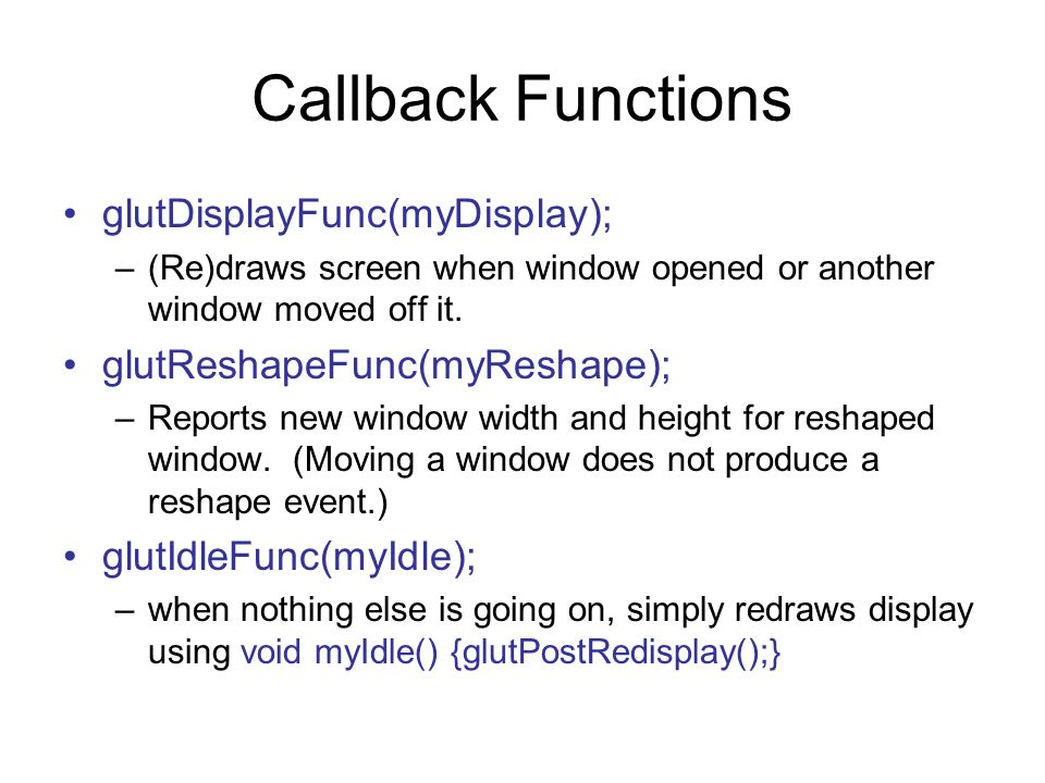Callback Functions glutDisplayFunc(myDisplay);