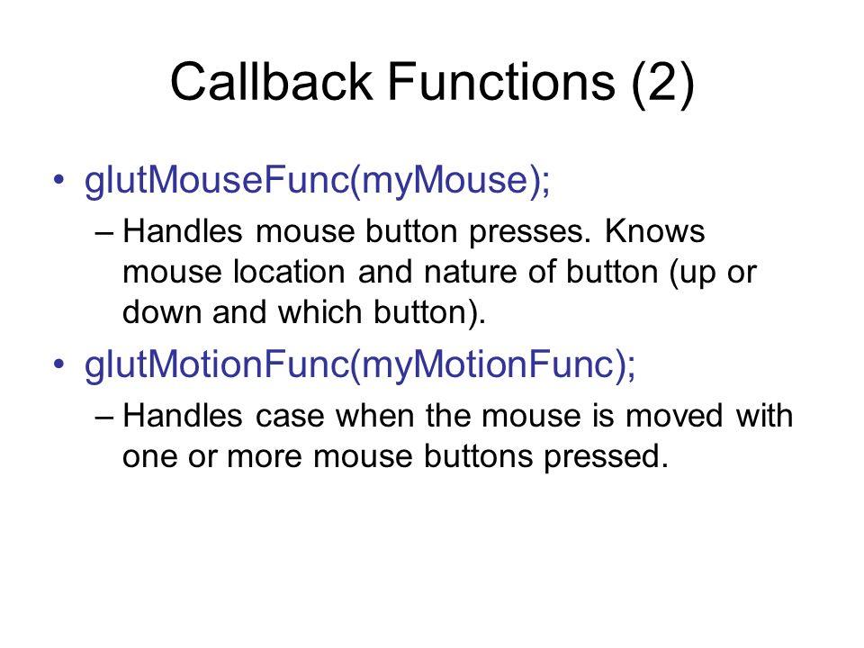 Callback Functions (2) glutMouseFunc(myMouse);