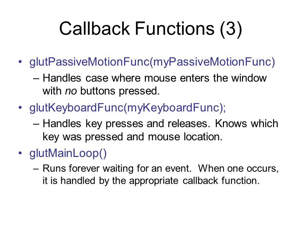 Callback Functions (3) glutPassiveMotionFunc(myPassiveMotionFunc)