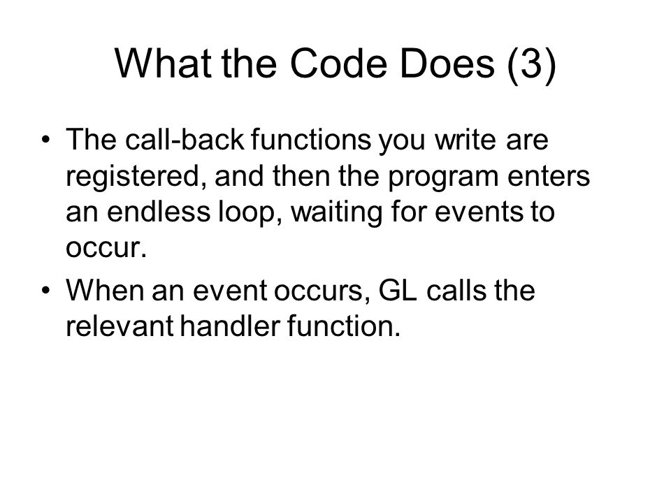 What the Code Does (3) The call-back functions you write are registered, and then the program enters an endless loop, waiting for events to occur.