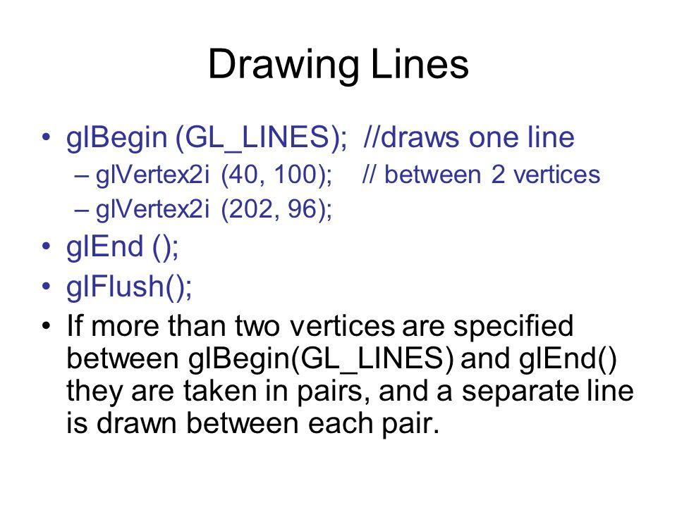 Drawing Lines glBegin (GL_LINES); //draws one line glEnd ();