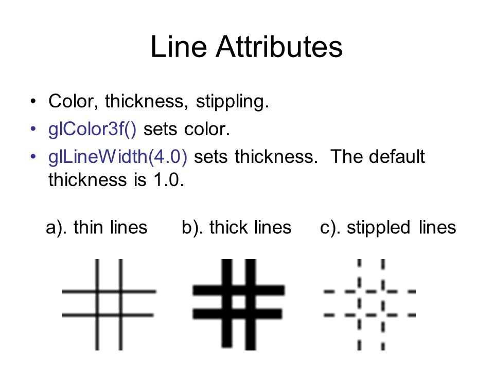 Line Attributes Color, thickness, stippling. glColor3f() sets color.