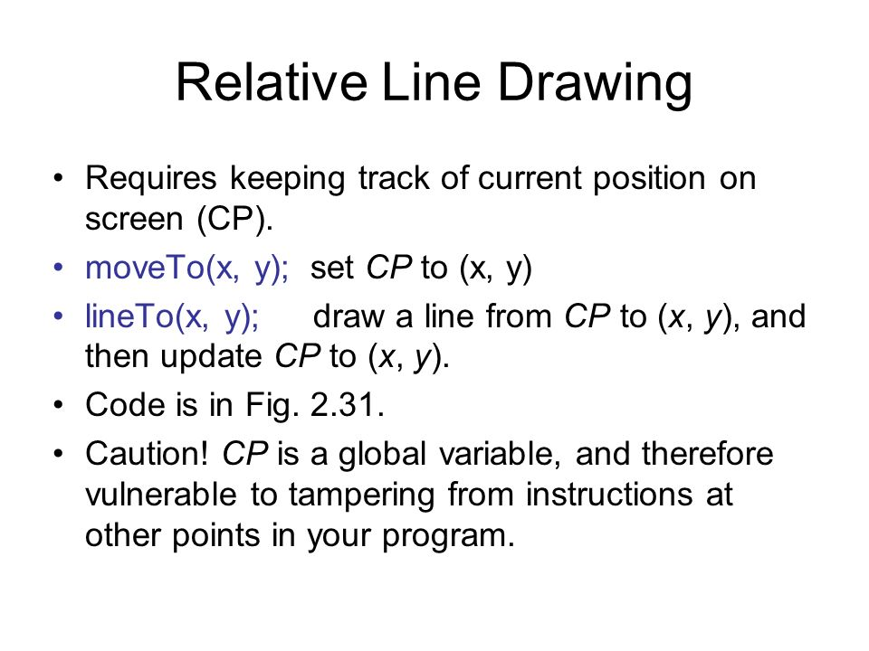 Relative Line Drawing Requires keeping track of current position on screen (CP). moveTo(x, y); set CP to (x, y)