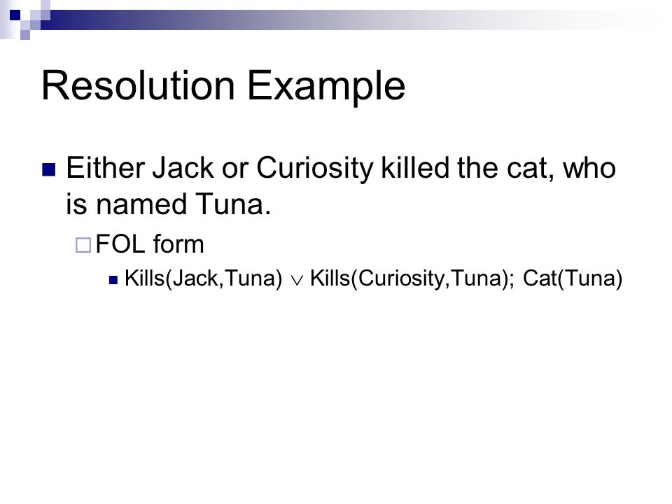 Resolution Example Either Jack or Curiosity killed the cat, who is named Tuna.
