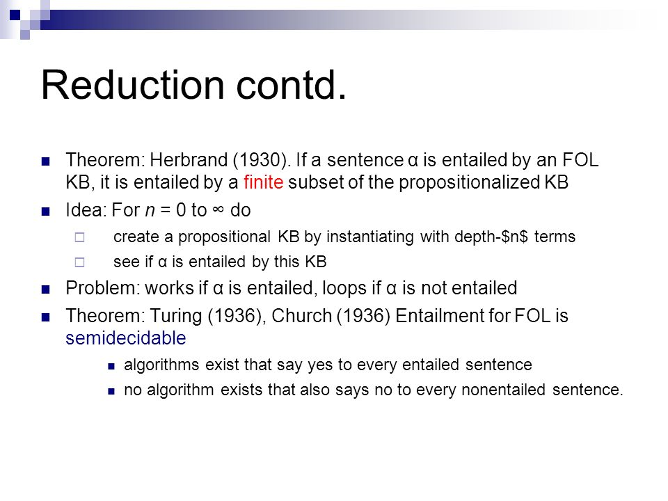 Reduction contd. Theorem: Herbrand (1930). If a sentence α is entailed by an FOL KB, it is entailed by a finite subset of the propositionalized KB.