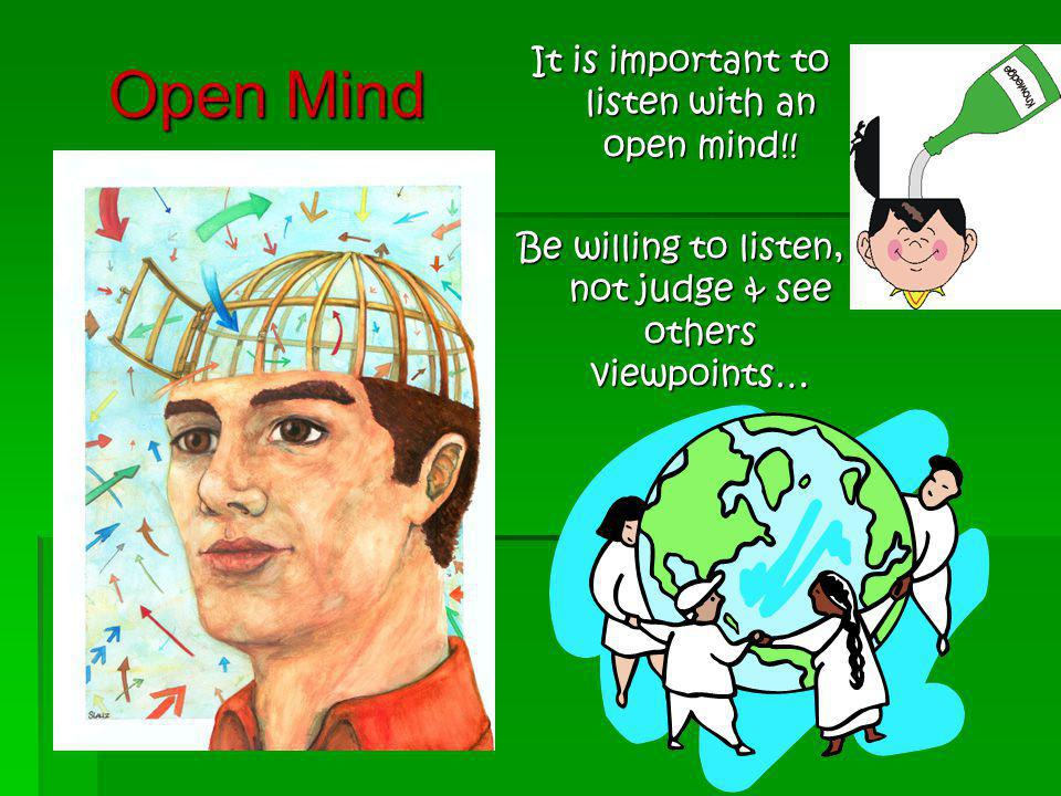 Open Mind It is important to listen with an open mind!!