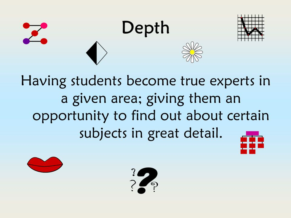 Depth Having students become true experts in a given area; giving them an opportunity to find out about certain subjects in great detail.