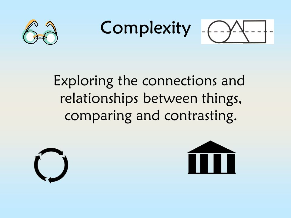 Complexity Exploring the connections and relationships between things, comparing and contrasting.