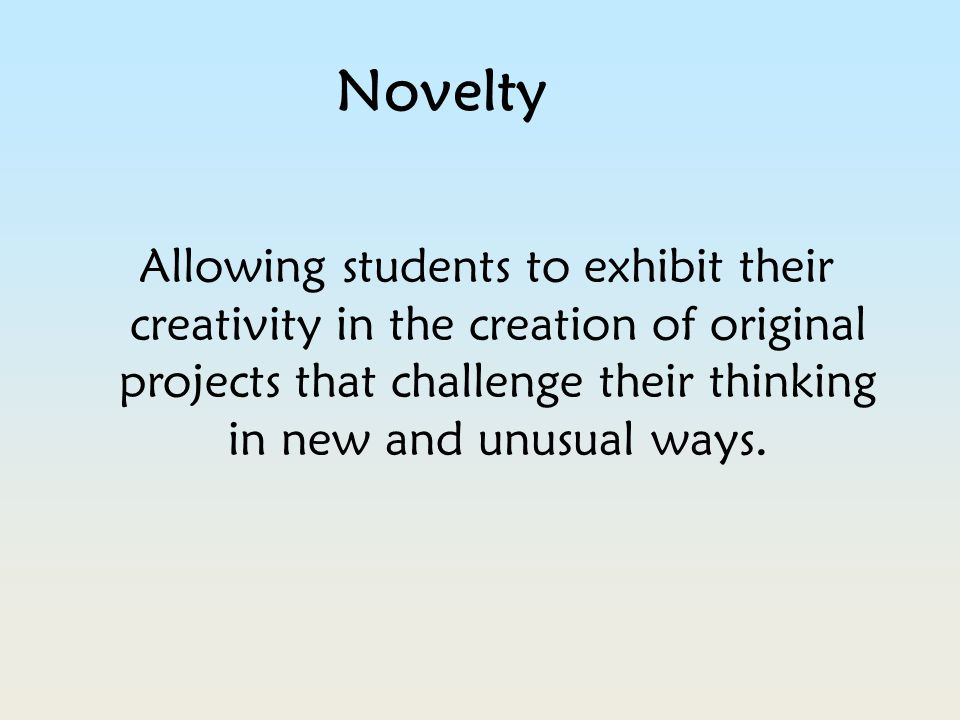 Novelty Allowing students to exhibit their creativity in the creation of original projects that challenge their thinking in new and unusual ways.