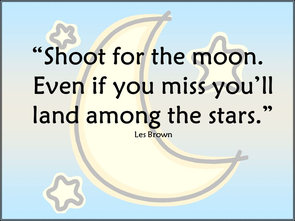 Shoot for the moon. Even if you miss you'll land among the stars