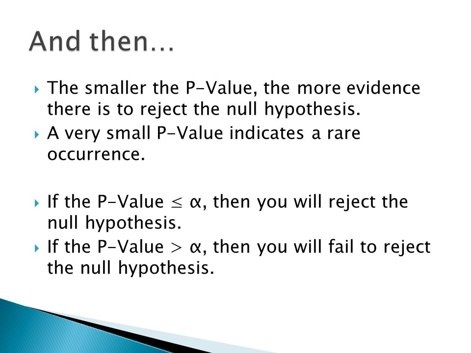 And then… The smaller the P-Value, the more evidence there is to reject the null hypothesis. A very small P-Value indicates a rare occurrence.