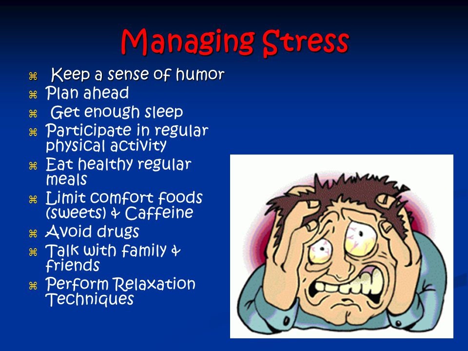 Managing Stress Keep a sense of humor Plan ahead Get enough sleep