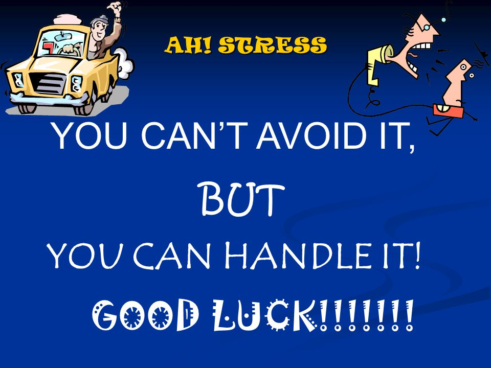 AH! STRESS YOU CAN'T AVOID IT, BUT YOU CAN HANDLE IT! GOOD LUCK!!!!!!!