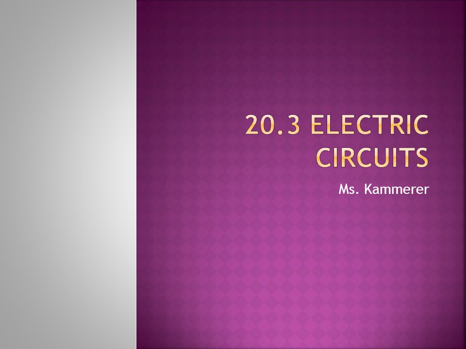 20.3 Electric Circuits Ms. Kammerer
