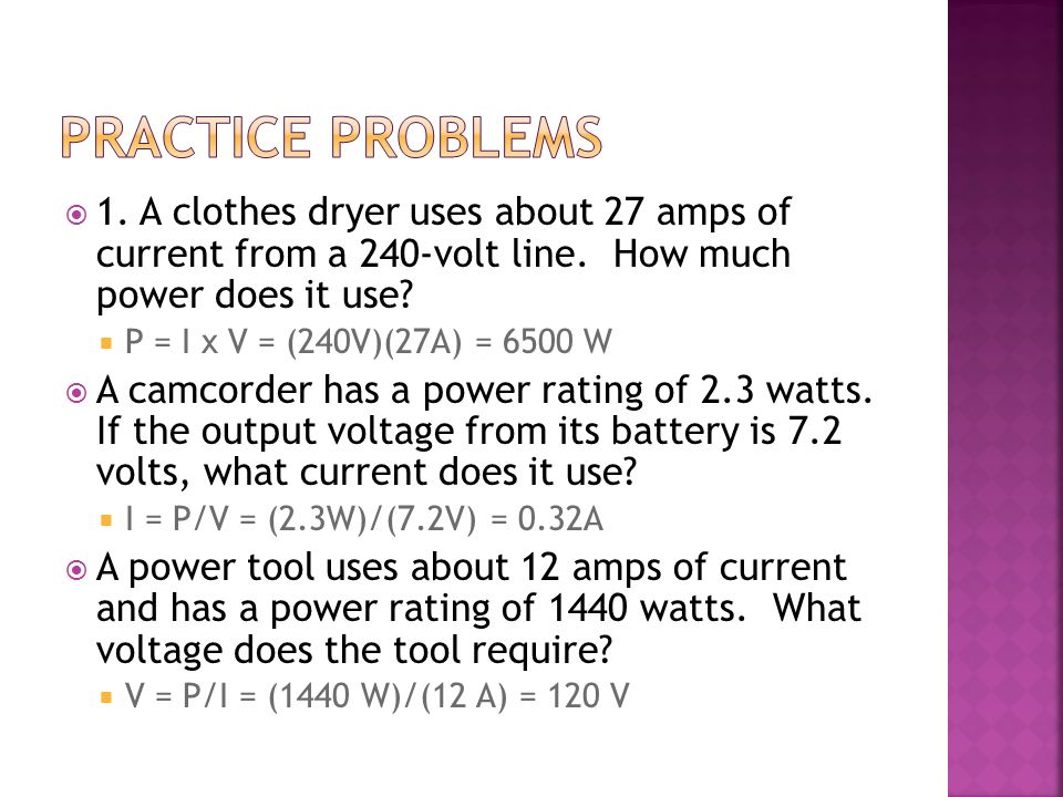 Practice Problems 1. A clothes dryer uses about 27 amps of current from a 240-volt line. How much power does it use