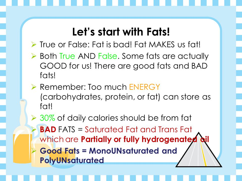Let's start with Fats! True or False: Fat is bad! Fat MAKES us fat!