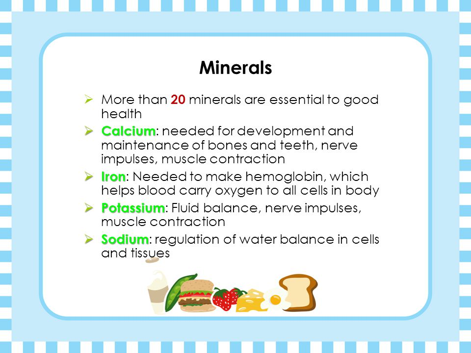 Minerals More than 20 minerals are essential to good health
