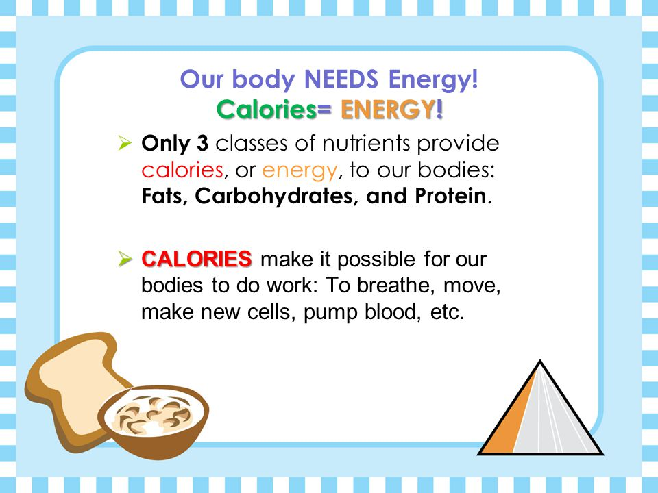 Our body NEEDS Energy! Calories= ENERGY!