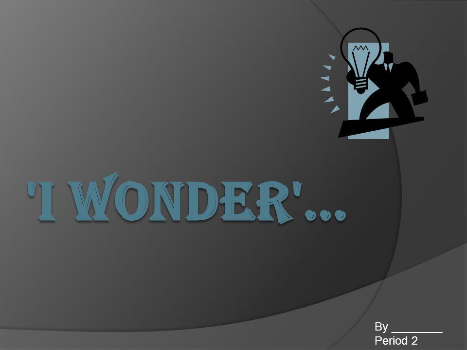 I Wonder … By ________ Period 2