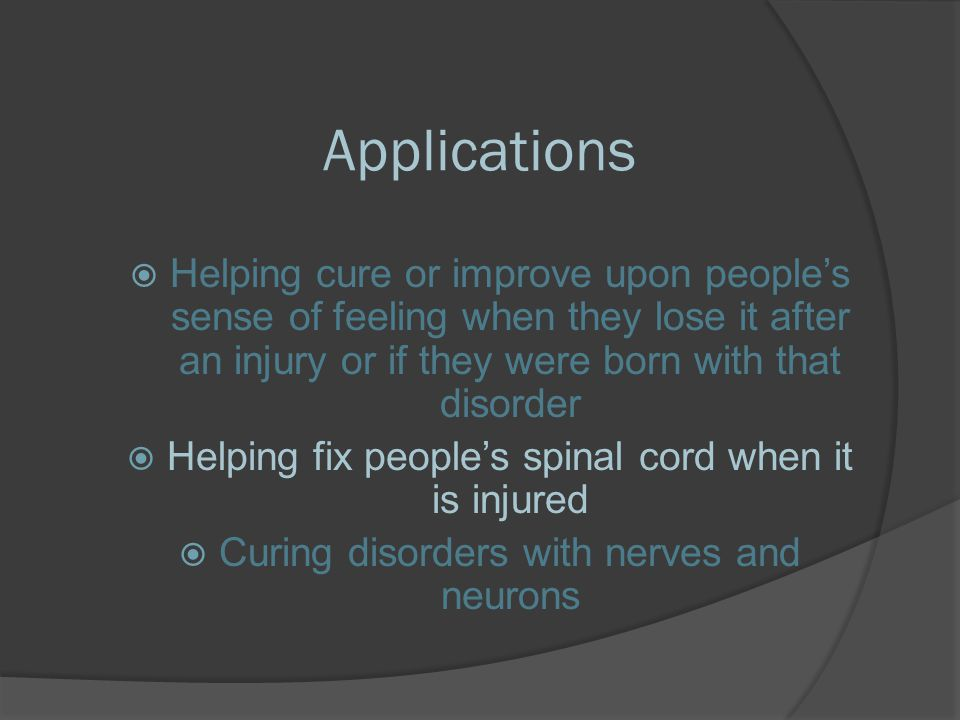 Applications Helping cure or improve upon people's sense of feeling when they lose it after an injury or if they were born with that disorder.