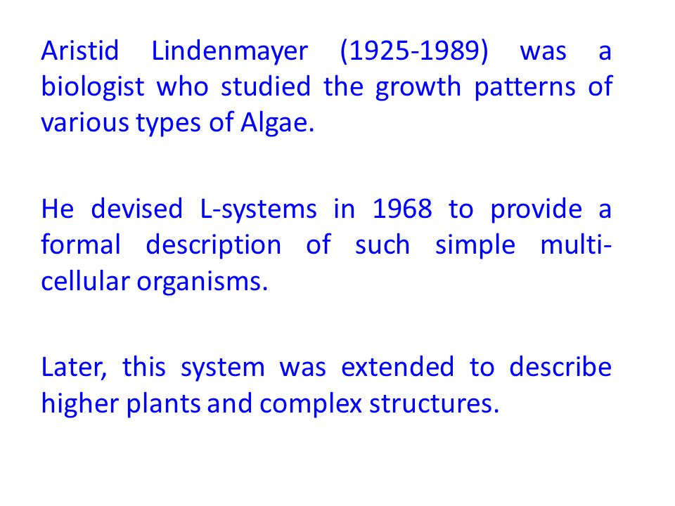 Aristid Lindenmayer (1925-1989) was a biologist who studied the growth patterns of various types of Algae.