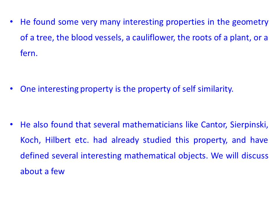 He found some very many interesting properties in the geometry of a tree, the blood vessels, a cauliflower, the roots of a plant, or a fern.