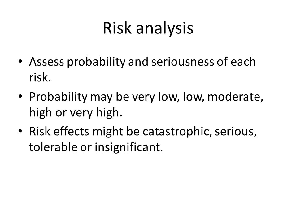 Risk analysis Assess probability and seriousness of each risk.