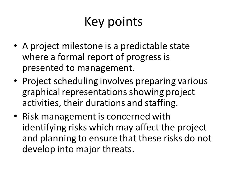 Key points A project milestone is a predictable state where a formal report of progress is presented to management.