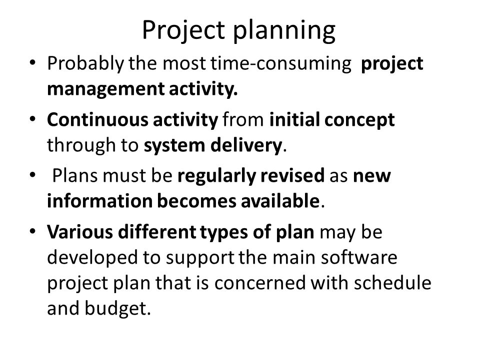 Project planning Probably the most time-consuming project management activity. Continuous activity from initial concept through to system delivery.