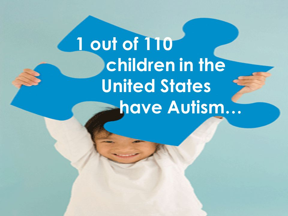 1 out of 110 children in the United States have Autism…