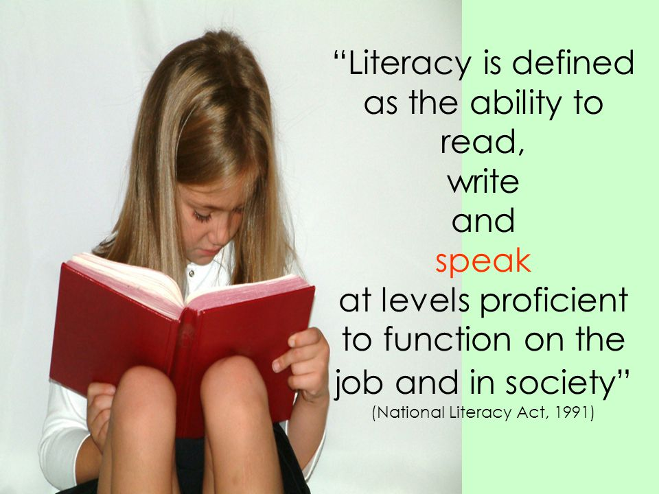 Literacy is defined as the ability to read, write and speak at levels proficient to function on the job and in society (National Literacy Act, 1991)