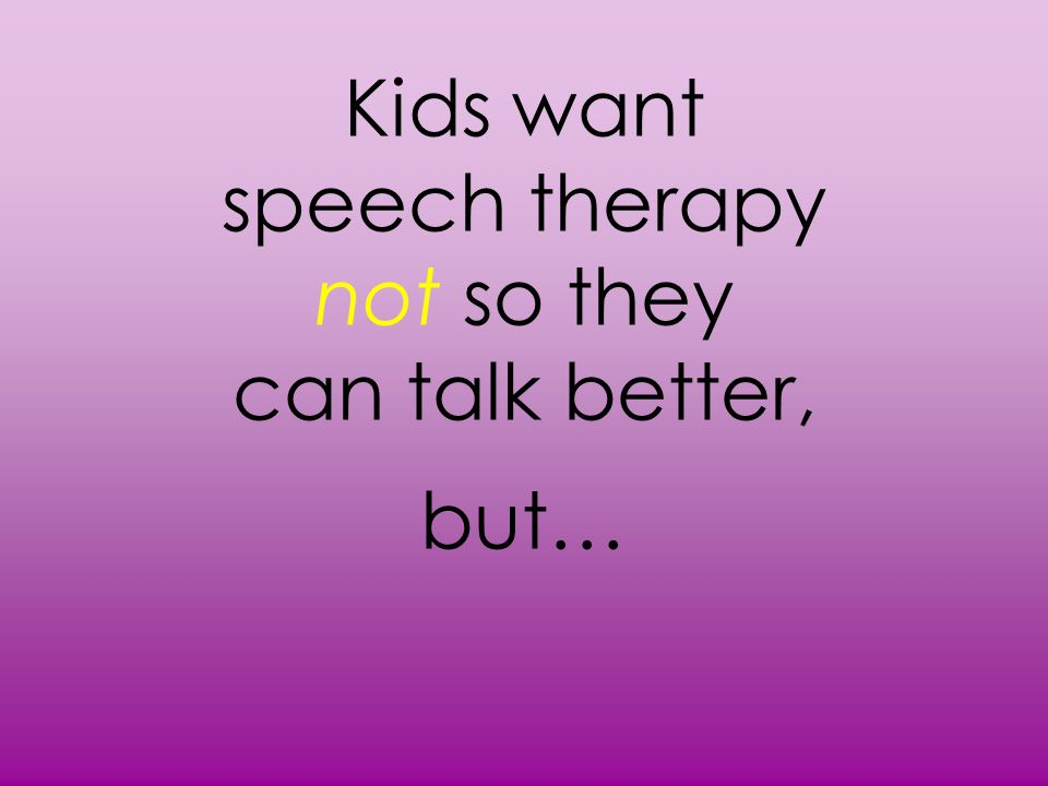 Kids want speech therapy not so they can talk better, but…