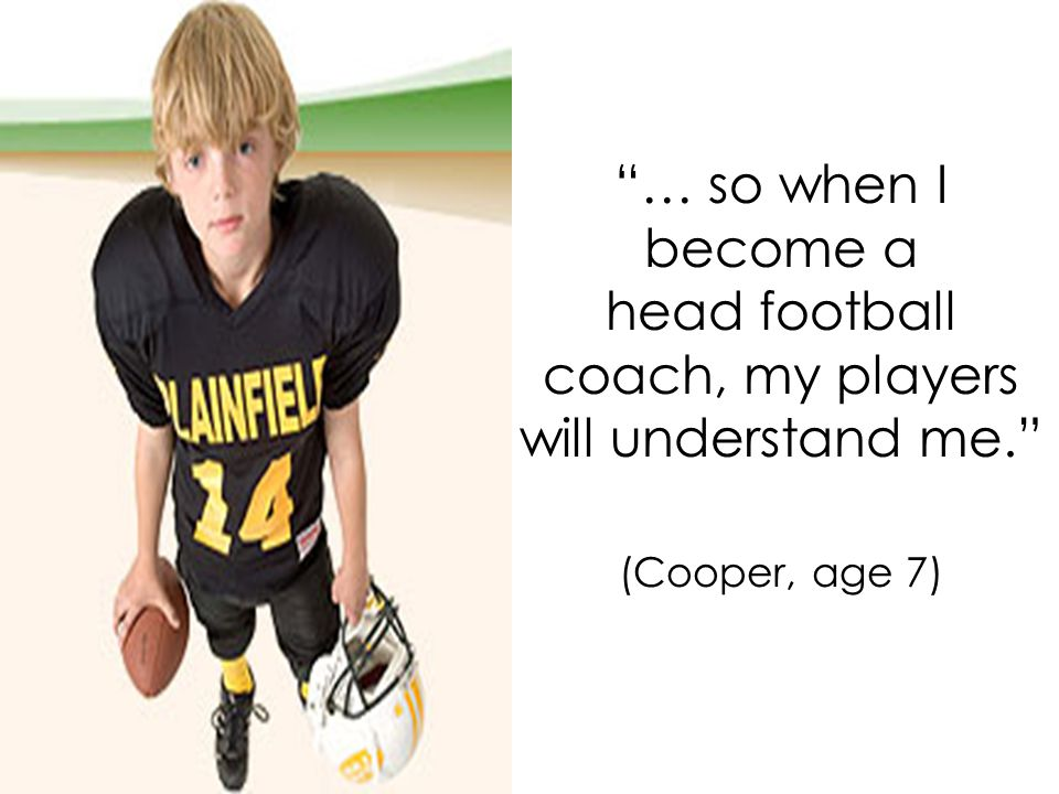 … so when I become a head football coach, my players will understand me. (Cooper, age 7)
