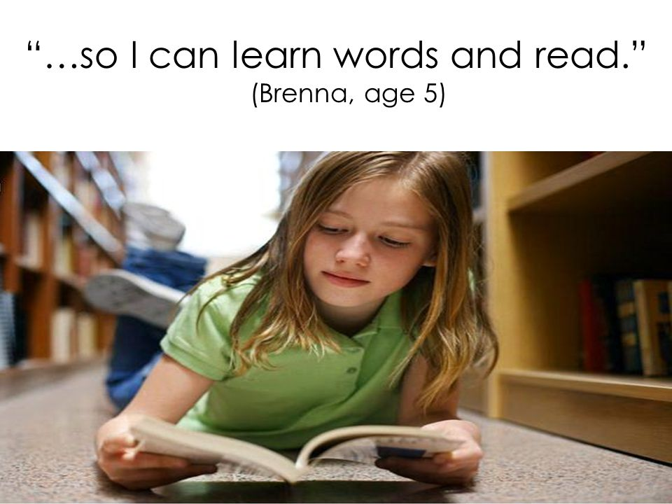 …so I can learn words and read. (Brenna, age 5)