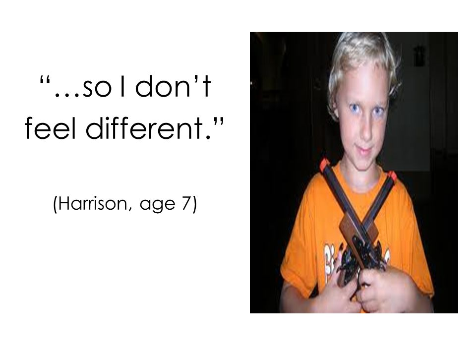 …so I don't feel different. (Harrison, age 7)