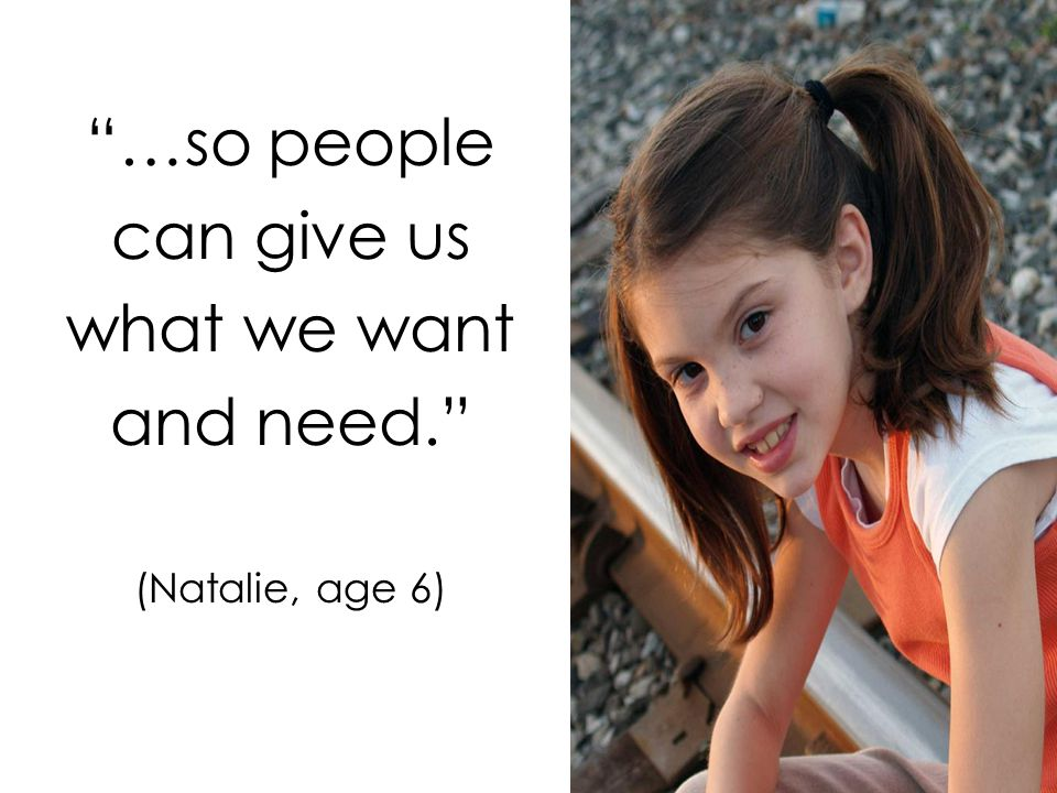 …so people can give us what we want and need. (Natalie, age 6)