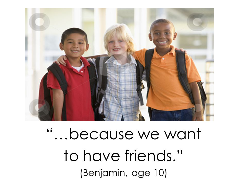 …because we want to have friends. (Benjamin, age 10)